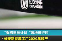 """""""香格里拉计划""""落地进行时,长安新能源工厂2020年投产"""