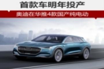 奥迪在华推4款国产纯电动 首车2019年投产