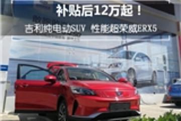 补贴后12万起!吉利纯电动SUV 性能超荣威ERX5