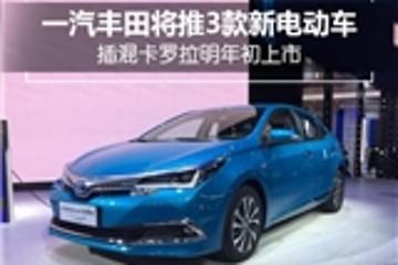 一汽丰田将推3款新电动车 插混卡罗拉明年初上市
