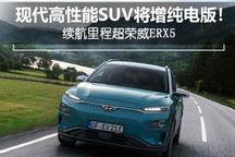 现代高性能SUV增纯电版 续航里程超荣威ERX5